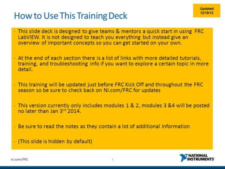 1 ni.com/FRC How to Use This Training Deck This slide deck is designed to give teams & mentors a quick start in using FRC LabVIEW. It is not designed to.