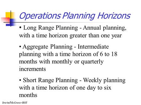 Irwin/McGraw-Hill Operations Planning Horizons Long Range Planning - Annual planning, with a time horizon greater than one year Aggregate Planning - Intermediate.