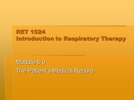 RET 1024 Introduction to Respiratory Therapy Module 5.0 The Patient's Medical Record.