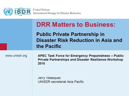 Www.unisdr.org 1 Jerry Velasquez UNISDR secretariat Asia Pacific www.unisdr.org DRR Matters to Business: Public Private Partnership in Disaster Risk Reduction.