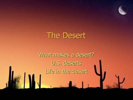 The Desert What makes a desert? U.S. deserts Life in the desert What makes a desert? U.S. deserts Life in the desert.