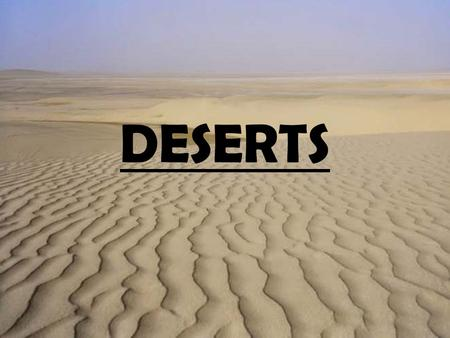 DESERTS. WHAT IS A DESERT? Deserts cover more than one fifth of the Earth's land and they are found on every continent. Deserts can be hot or cold.