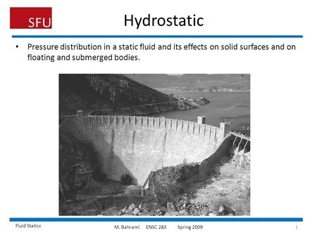 Hydrostatic Pressure distribution in a static fluid and its effects on solid surfaces and on floating and submerged bodies. Fluid Statics M. Bahrami	ENSC.
