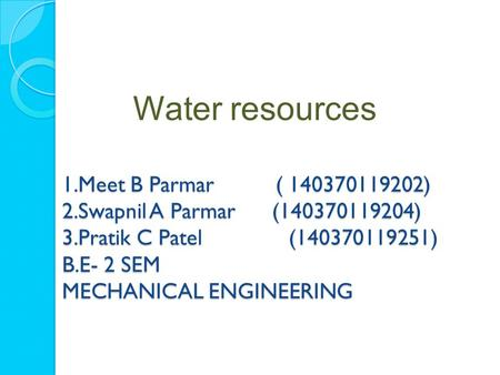 1.Meet B Parmar ( 140370119202) 2.Swapnil A Parmar (140370119204) 3.Pratik C Patel (140370119251) B.E- 2 SEM MECHANICAL ENGINEERING Water resources.
