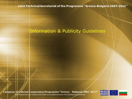 "Information & Publicity Guidelines Joint Technical Secretariat of the Programme ""Greece-Bulgaria 2007-2011"" European Territorial Cooperation Programme."