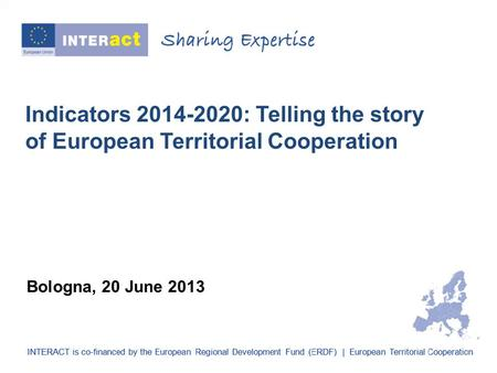 Indicators 2014-2020: Telling the story of European Territorial Cooperation Bologna, 20 June 2013.