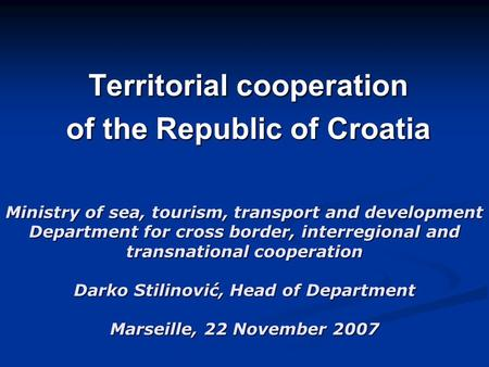 Ministry of sea, tourism, transport and development Department for cross border, interregional and transnational cooperation Darko Stilinović, Head of.