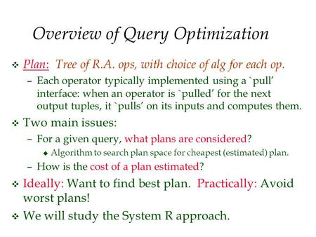 Overview of Query Optimization v Plan : Tree of R.A. ops, with choice of alg for each op. –Each operator typically implemented using a `pull' interface: