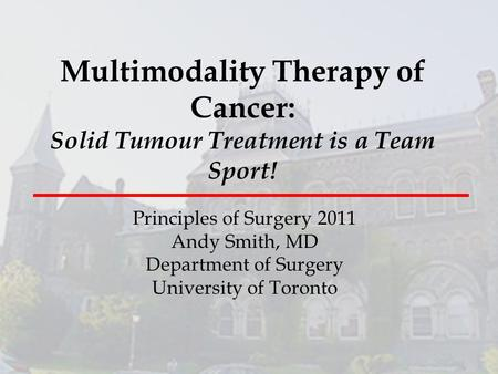 Multimodality Therapy of Cancer: Solid Tumour Treatment is a Team Sport! Principles of Surgery 2011 Andy Smith, MD Department of Surgery University of.