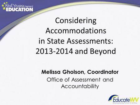 Considering Accommodations in State Assessments: 2013-2014 and Beyond Melissa Gholson, Coordinator Office of Assessment and Accountability.