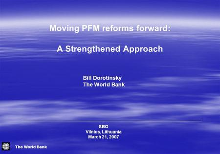 The World Bank SBO Vilnius, Lithuania March 21, 2007 Bill Dorotinsky The World Bank Moving PFM reforms forward: A Strengthened Approach.