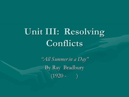 "Unit III: Resolving Conflicts ""All Summer in a Day"" By Ray Bradbury (1920 - )"