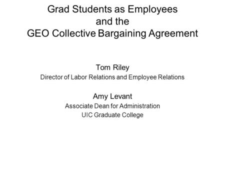 Grad Students as Employees and the GEO Collective Bargaining Agreement Tom Riley Director of Labor Relations and Employee Relations Amy Levant Associate.