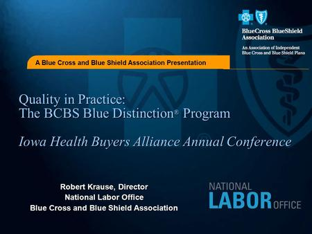 A Blue Cross and Blue Shield Association Presentation <strong>Quality</strong> in Practice: The BCBS Blue Distinction ® Program Iowa Health Buyers Alliance Annual Conference.