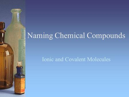 Naming Chemical Compounds Ionic and Covalent Molecules.