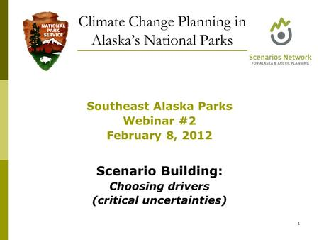 Southeast Alaska Parks Webinar #2 February 8, 2012 Scenario Building: Choosing drivers (critical uncertainties) Climate Change Planning in Alaska's National.