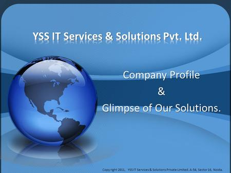 Company Profile & Glimpse of Our Solutions. Copy right 2011, YSS IT Services & Solutions Private Limited. A-54, Sector 16, Noida.
