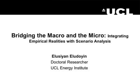 Bridging the Macro and the Micro: Integrating Empirical Realities with Scenario Analysis Elusiyan Eludoyin Doctoral Researcher UCL Energy Institute.