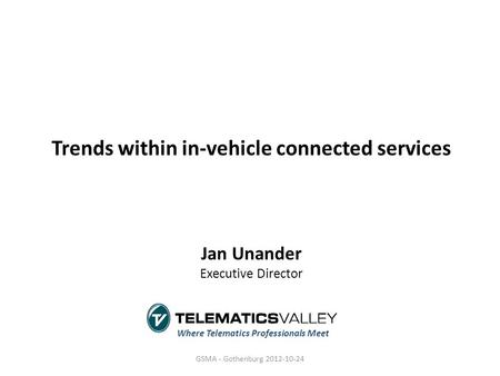 Trends within in-vehicle connected services Jan Unander Executive Director Where Telematics Professionals Meet GSMA - Gothenburg 2012-10-24.