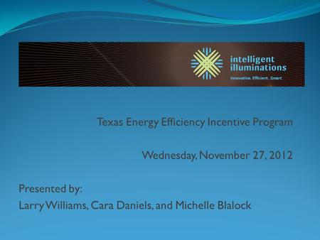 Texas Energy Efficiency Incentive Program Wednesday, November 27, 2012 Presented by: Larry Williams, Cara Daniels, and Michelle Blalock.