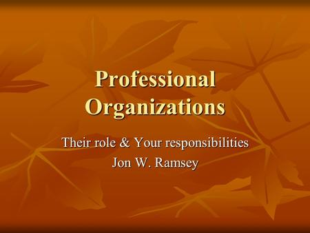 Professional Organizations Their role & Your responsibilities Jon W. Ramsey.