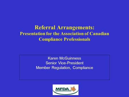 Referral Arrangements: Presentation for the Association of Canadian Compliance Professionals Karen McGuinness Senior Vice-President Member Regulation,
