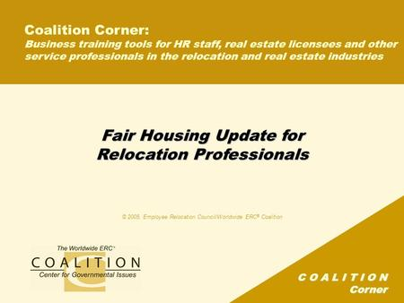 C O A L I T I O N Corner Fair Housing Update for Relocation Professionals © 2005, Employee Relocation Council/Worldwide ERC ® Coalition Coalition Corner:
