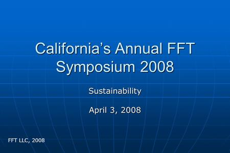 California's Annual FFT Symposium 2008 Sustainability April 3, 2008 FFT LLC, 2008.