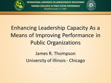 Enhancing Leadership Capacity As a Means of Improving Performance in Public Organizations James R. Thompson University of Illinois - Chicago.