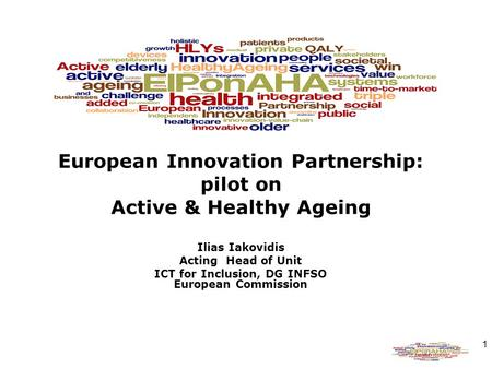 1 European Innovation Partnership: pilot on Active & Healthy Ageing Ilias Iakovidis Acting Head of Unit ICT for Inclusion, DG INFSO European Commission.