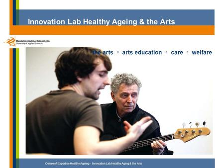Innovation Lab Healthy Ageing & the Arts Centre of Expertise Healthy Ageing - Innovation Lab Healthy Aging & the Arts the arts ◦ arts education ◦ care.