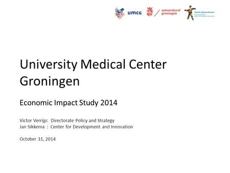 University Medical Center Groningen Economic Impact Study 2014 Victor Verrijp: Directorate Policy and Strategy Jan Sikkema : Center for Development and.