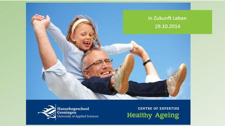 In Zukunft Leben 29.10.2014. Agenda 1.Healthy Ageing 2.Healthy Ageing Europe and the Northern Netherlands 3.Future of Health Care 4.Programme Healthy.