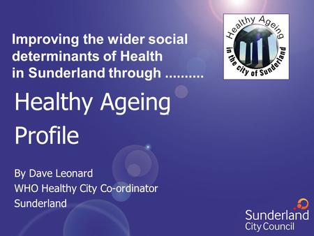 Healthy Ageing Profile By Dave Leonard WHO Healthy City Co-ordinator Sunderland Improving the wider social determinants of Health in Sunderland through..........