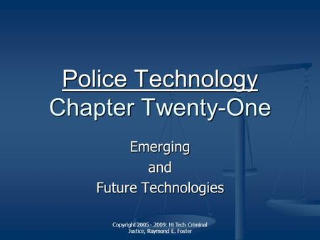 Copyright 2005 - 2009: Hi Tech Criminal Justice, Raymond E. Foster Police Technology Police Technology Chapter Twenty-One Police Technology Emergingand.