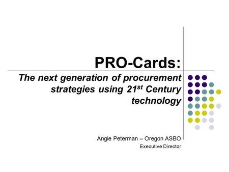 Angie Peterman – Oregon ASBO Executive Director PRO-Cards: The next generation of procurement strategies using 21 st Century technology.
