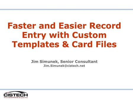 Faster and Easier Record Entry with Custom Templates & Card Files Jim Simunek, Senior Consultant