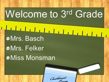 Welcome to 3 rd Grade Mrs. Basch Mrs. Felker Miss Monsman.