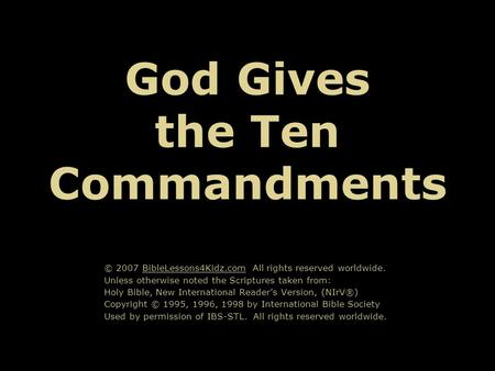 God Gives the Ten Commandments © 2007 BibleLessons4Kidz.com All rights reserved worldwide. Unless otherwise noted the Scriptures taken from: Holy Bible,