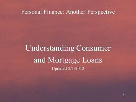 Personal Finance: Another Perspective Understanding Consumer and Mortgage Loans Updated 2/1/2012 1.