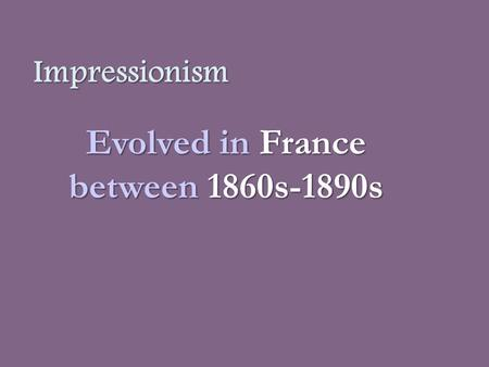 Impressionism Evolved in France between1860s-1890s Evolved in France between 1860s-1890s.