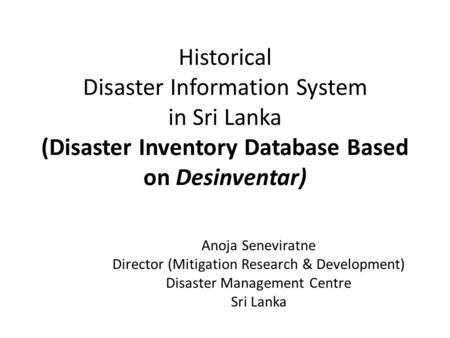 Historical Disaster Information System in Sri Lanka (Disaster Inventory Database Based on Desinventar) Anoja Seneviratne Director (Mitigation Research.