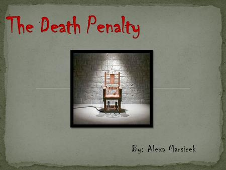 By: Alexa Marsicek. † Eighteenth century B.C. † First established death penalty laws † 1834 A.D. † Pennsylvania becomes the first state to move executions.