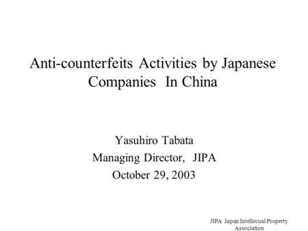 JIPA Japan Intellecual Property Association Anti-counterfeits Activities by Japanese Companies In China Yasuhiro Tabata Managing Director, JIPA October.