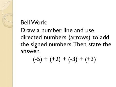 Bell Work: Draw a number line and use directed numbers (arrows) to add the signed numbers. Then state the answer. (-5) + (+2) + (-3) + (+3)