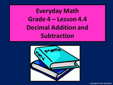Everyday Math Grade 4 – Lesson 4.4 Decimal Addition and Subtraction Copyright © 2011 Kelly Mott.