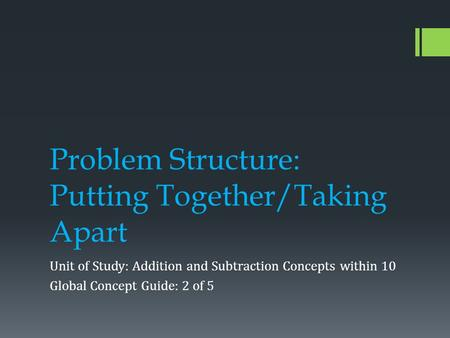 Problem Structure: Putting Together/Taking Apart Unit of Study: Addition and Subtraction Concepts within 10 Global Concept Guide: 2 of 5.