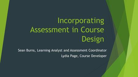 Incorporating Assessment in Course Design Sean Burns, Learning Analyst and Assessment Coordinator Lydia Page, Course Developer.