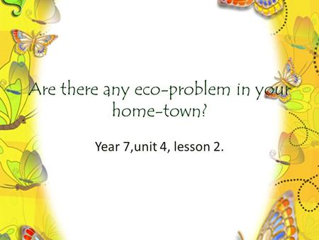 Are there any eco-problem in your home-town? Year 7,unit 4, lesson 2.