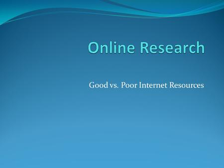 Good vs. Poor Internet Resources. #1 Thing to Remember Just because something is online, that does NOT mean it is accurate!
